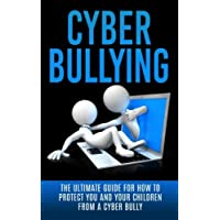 Cyberbullying: The Ultimate Guide for How to Protect You and Your Children From A Cyber Bully (Online Bullying, Online Reputation, Bullying Cure, eBully, Cyber Stalking, Bullying Free, Abuse)