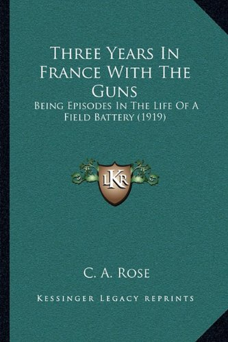 Three Years In France With The Guns: Being Episodes In The Life Of A Field Battery (1919) pdf