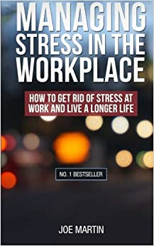 Managing Stress in the Workplace: How To Get Rid Of Stress At Work And Live A Longer Life: Volume 1 ((Stress Management) How to deal with office stress)