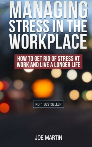 Managing Stress in the  Workplace: How To Get Rid Of Stress At Work And Live A Longer Life ((Stress Management) How to deal with office stress) (Volume 1)