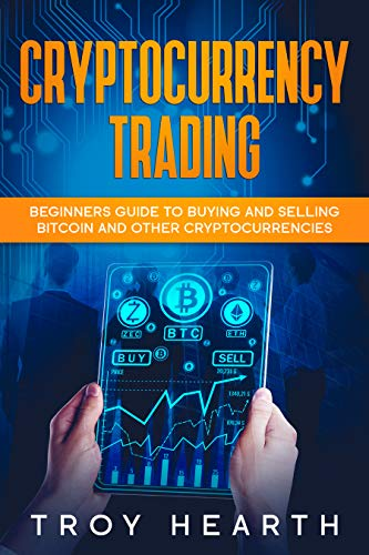 Crytocurrency Trading: Beginners Guide to Buying and Selling Bitcoin and Cryptocurrencies by Troy Hearth