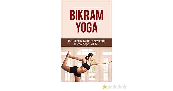 Bikram Yoga: The Ultimate Guide to Mastering Bikram Yoga for ...