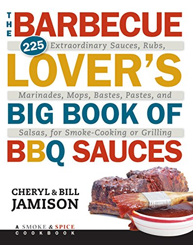 The Barbecue Lover's Big Book of BBQ Sauces: 225 Extraordinary Sauces, Rubs, Marinades, Mops, Bastes, Pastes, and Salsas, for Smoke-Cooking or Grilling