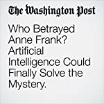Who Betrayed Anne Frank? Artificial Intelligence Could Finally Solve the Mystery. | Cleve R. Wootson Jr.