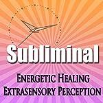 Subliminal Energetic Healing: Extra Sensory Perception Geomancy Meditation Subliminal Binural Solfeggio Harmonics | Subliminal Hypnosis