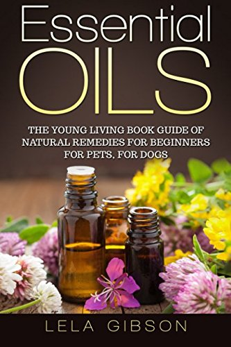 English Essential Oil (Essential Oils: The Young Living Book Guide of Natural Remedies for Beginners for Pets, For Dogs)