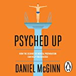 Psyched Up: How the Science of Mental Preparation Can Help You Succeed | Daniel McGinn