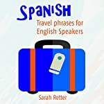 Spanish: Travel Phrases for English Speakers: The Most Useful 1,000 Phrases to Get Around When Travelling in Spanish Speaking Countries | Sarah Retter
