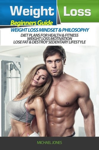 Weight Loss: Beginner?s Guide to Weight Loss: Mindset and Philosophy, Diet Plans for Health & Fitness, Weight Loss Motivation, Lose Fat & Destroy