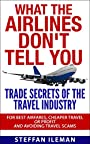 What The Airlines Don't Tell You: Trade Secrets Of The Travel Industry For Best Airfares, Cheaper Travel Or Profit And Avoiding Travel Scams