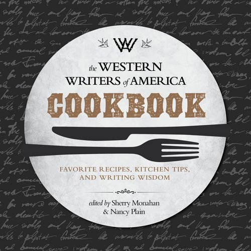 The Western Writers of America Cookbook: Favorite Recipes, Cooking Tips, and Writing Wisdom by Sherry Monahan, Nancy Plain