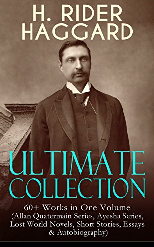 H. RIDER HAGGARD Ultimate Collection: 60+ Works in One Volume (Allan Quatermain Series, Ayesha Series, Lost World Novels, Short Stories, Essays & Autobiography): ... The People of the Mist, The Ghost Kings…