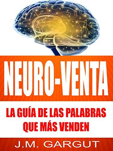 NEURO-VENTA: La Guía De Las Palabras Que Más Venden (Spanish Edition) (Vendele Ala Mente No A La Gente)