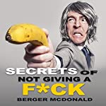 Secrets of Not Giving a F*ck: A Humorous Guide to Stop Worrying About F*cking Sh*t, and Start Living a Stress-Free Life | Berger McDonald