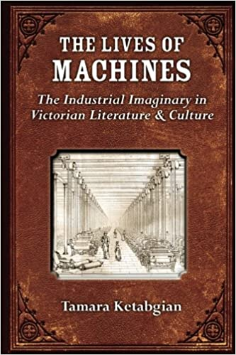 The Lives of Machines: The Industrial Imaginary in Victorian Literature and Culture (Digitalculturebook)