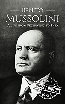 Amazon.com: Benito Mussolini: A Life From Beginning to End ...