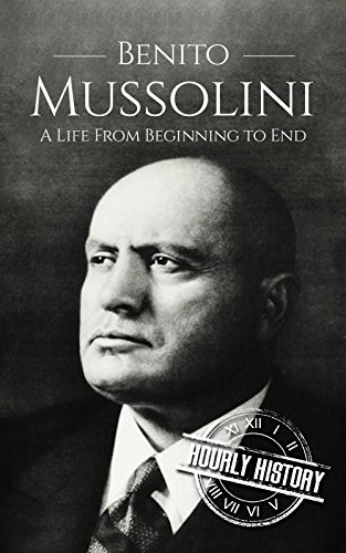 Benito Mussolini: A Life From Beginning to End (World War II Biography Book 4)