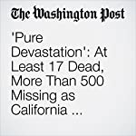 'Pure Devastation': At Least 17 Dead, More Than 500 Missing as California Wildfires Spread | Cleve R. Wootson Jr.,Breena Kerr,Lea Donosky,Kristine Phillips,Joel Achenbach