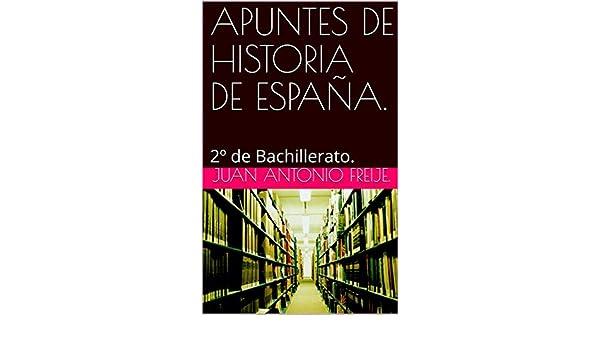 APUNTES DE HISTORIA DE ESPAÑA.: 2º de Bachillerato. eBook: FREIJE., JUAN ANTONIO: Amazon.es: Tienda Kindle