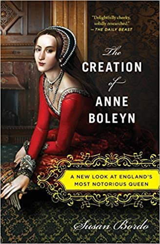 The Creation Of Anne Boleyn A New Look At England S Most Notorious Queen Bordo Susan 9780547834382 Amazon Com Books