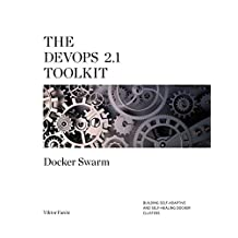 The DevOps 2.1 Toolkit: Docker Swarm: Building, testing, deploying, and monitoring services inside Docker Swarm clusters