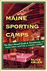 Maine Sporting Camps: The Year-Round Guide to Vacationing at Traditional Hunting and Fishing Lodges, Third Edition