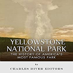 Yellowstone National Park: The History of America's Most Famous Park