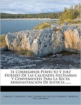 El Corregidor Perfecto Y Juez Dotado De Las Calidades Necesarias Y Convenientes Para La Recta Administración De Justicia ...... (Spanish Edition) (Spanish) ...