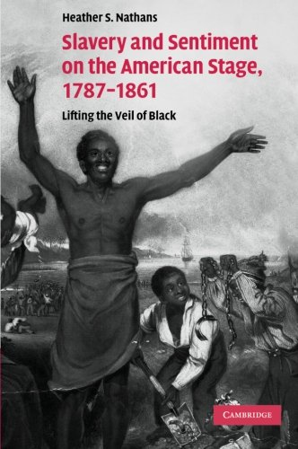Slavery and Sentiment on the American Stage, 1787-1861: Lifting the Veil of Black (Cambridge Studies in American Theatre and Drama) pdf