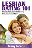 Lesbian Dating 101: The Gay-Girl's Guide to Finding Romance, Sex and Love