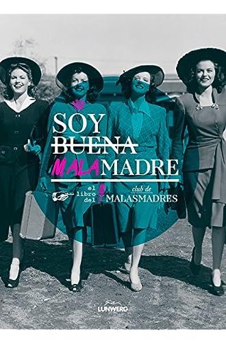 Soy Buena Malamadre. El Libro Del Club De Malasmadres