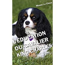L'EDUCATION DU CAVALIER KING CHARLES: Toutes les astuces pour un Cavalier King Charles bien éduqué (French Edition)