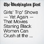 'Girls' Trip' Shows — Yet Again — That Movies Starring Black Women Can Crush at the Box Office | Elahe Izadi