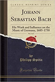 Johann Sebastian Bach, Vol. 3 of 3: His Work and Influence on the Music of Germany, 1685-1750 (Classic Reprint)