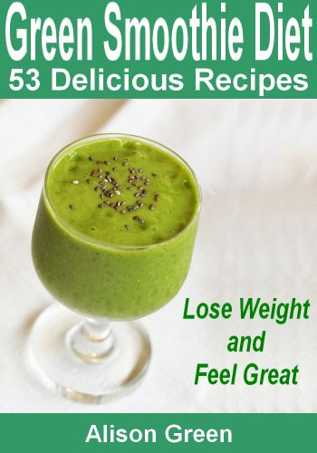 (Green Smoothie Diet : 53 Delicious Green Smoothie Recipes (Lose Weight and Feel Great Book 1))