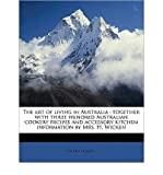 img - for [(The Art of Living in Australia: Together with Three Hundred Australian Cookery Recipes and Accessory Kitchen Information by Mrs. H. Wicken)] [Author: Philip E Muskett] published on (May, 2011) book / textbook / text book
