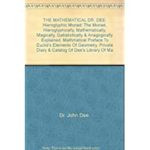 THE MATHEMATICAL DR. DEE: Hieroglyphic Monad: The Monad, Hieroglyphically, Mathematically, Magically, Qabalistically & Anagogically Explained. Mathmatical Preface To Euclid's Elements Of Geometry. Private Diary & Catalog Of Dee's Library Of Ma