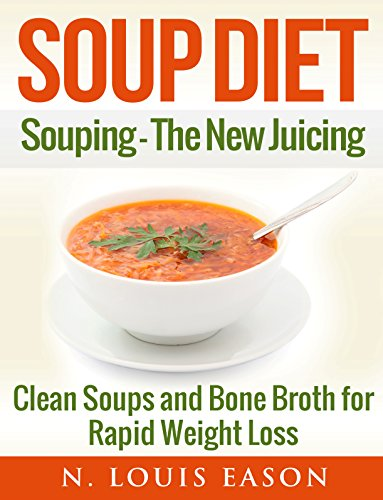 Soup Diet: Souping: The New Juicing - Clean Soups and Bone Broth for Rapid Weight Loss (Soup Cleanse Cookbook, Clean Soups, Bone Broth, Bone Broth Cookbook, Soup Recipes Book 1) by N. Louis Eason