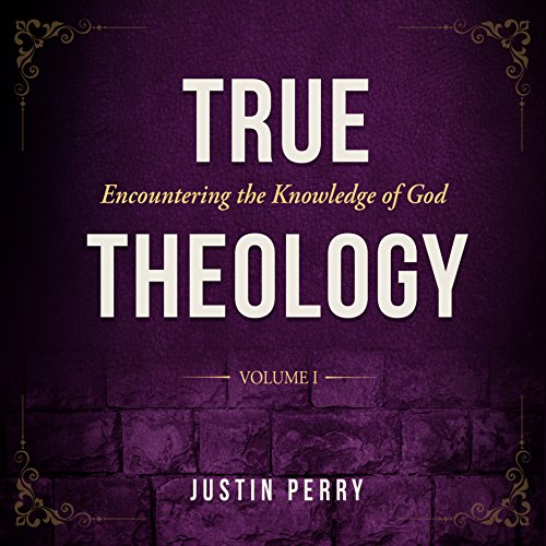 True Theology: Volume I: Encountering the Knowledge of God
