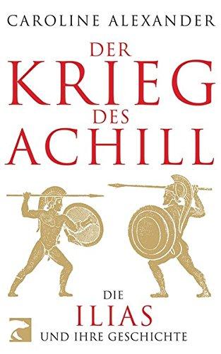 Der Krieg des Achill: Die Ilias und ihre Geschichte