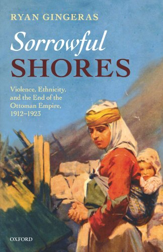 Sorrowful Shores: Violence, Ethnicity, and the End of the Ottoman Empire 1912-1923 (Oxford Studies in Modern European History)