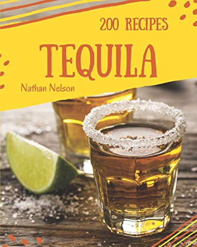 Tequila 200: Enjoy 200 Days With Amazing Tequila Recipes In Your Own Tequila Cookbook! [Book 1] by Nathan Nelson