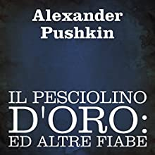 Il Pesciolino D'oro [The Goldfish]: Ed Altre Fiabe [And Other Tales] Audiobook by Alexander Puskin Narrated by Silvia Cecchini