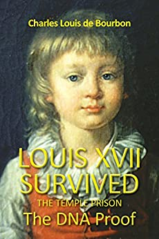 Louis XVII Survived the Temple Prison: The DNA Proof by [De bourbon, Charles Louis]