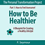 How to Be Healthier: A Blueprint for Creating a Healthy Lifestyle (The Personal Transformation Project, Part 1: How to Feel Awesome!)   P. Seymour