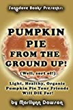 Pumpkin Pie From the Ground Up! (Well, sort of!): Light, Healthy, Organic Pumpkin Pie Your Friends Will DIE for!