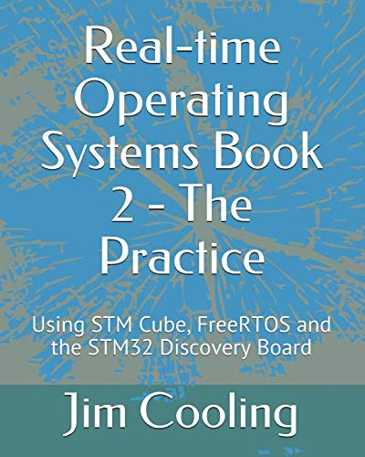 Real-time Operating Systems     Book 2  -  The Practice: Using STM Cube, FreeRTOS and the STM32 Discovery Board (The engineering of real-time embedded systems)
