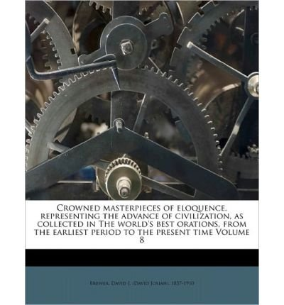 Crowned Masterpieces of Eloquence, Representing the Advance of Civilization, as Collected in the World's Best Orations, from the Earliest Period to the Present Time Volume 8 (Paperback) - Common pdf