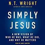 Simply Jesus: A New Vision of Who He Was, What He Did, and Why He Matters | N. T. Wright