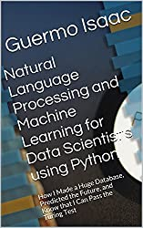Natural Language Processing and Machine Learning for Data Scientist's using Python: How I Made a Huge Database, Predicted the Future, and Know that I Can Pass the Turing Test